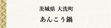 茨城県 大洗町 あんこう鍋