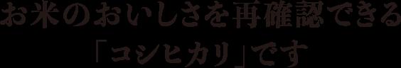 お米のおいしさを再確認できる「コシヒカリ」です