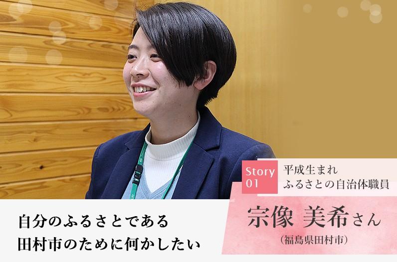 平成生まれ ふるさとの自治体職員 宗像 美希さん (福島県田村市) 自分のふるさとである田村市のために何かしたい
