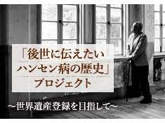 「後世に伝えたい ハンセン病の歴史」 未来につなげたい、大切な記憶 ~世界遺産登録を目指して~