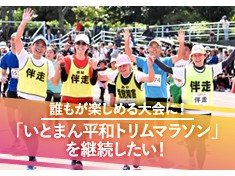 「みんなが主役!みんながいちばん!!」のいとまん平和トリムマラソンを継続させたい!