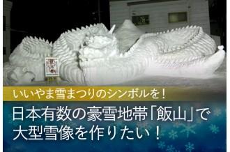 【GCF】かつてない大きさでいいやま雪まつりのシンボル的な雪像を作り、来場者にもっと飯山の冬を楽しんでもらいたい!