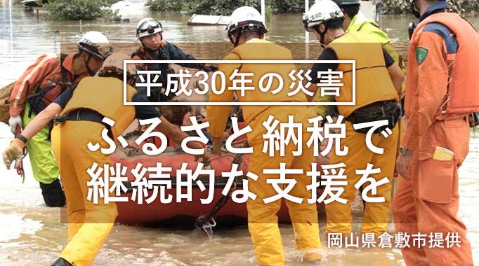 平成30年に発生した災害へ、ふるさと納税で継続的な支援を。