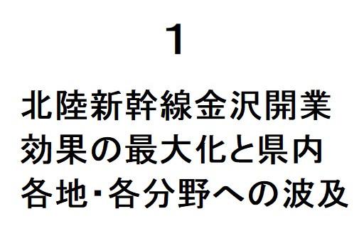 1 北陸新幹線金沢開業効果の最大化と県内各地・各分野への波及